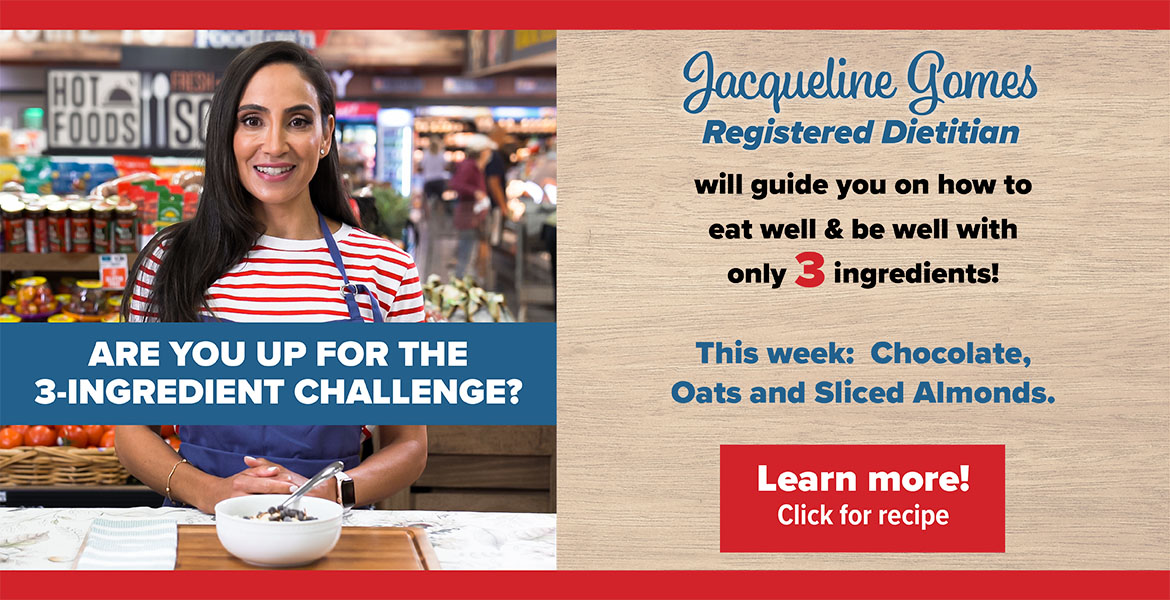 Registered Dietitian Jacqueline Gomes. Text on the image reads, Are you up for the 3 - ingredient challenge? Jacqueline will guide you on how to eat well and be well with only 3 ingredients! This week features: chocolate, oats and sliced almonds. Click to learn more.