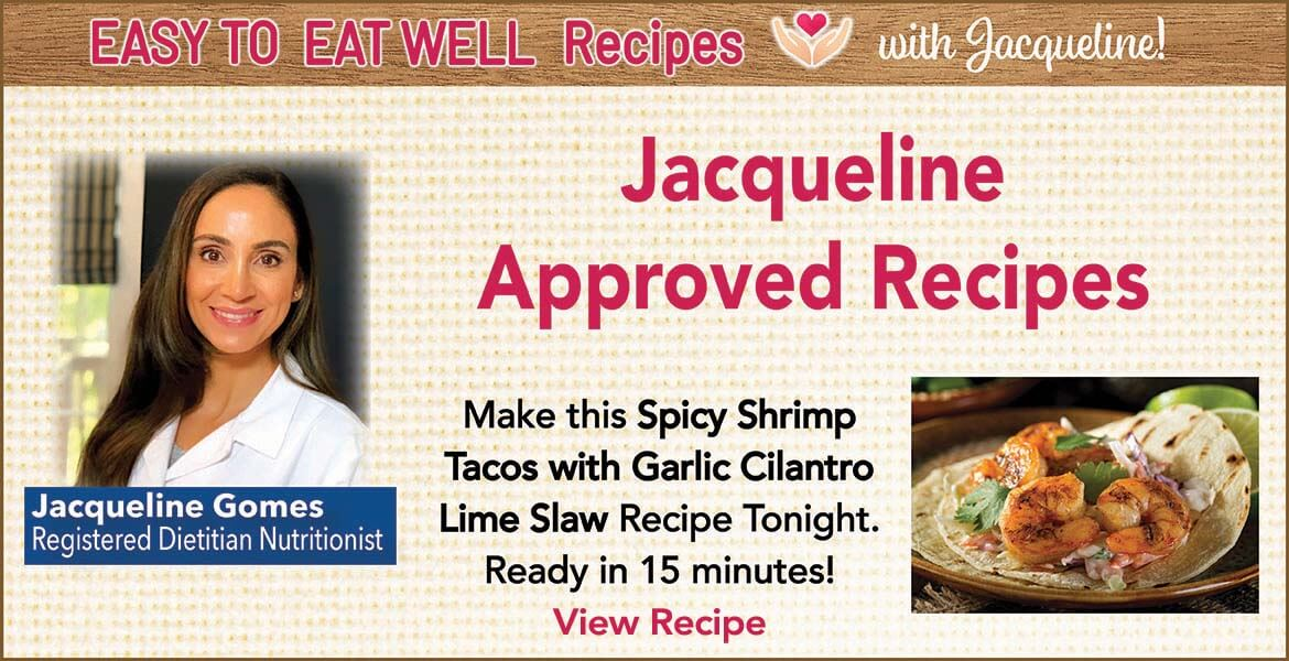 Registered Dietitian Jacqueline Gomes. Text on the image reads, Jacqueline approved recipes. Make this spicy shrimp tacos with garlic cilantro lime slaw recipe tonight. Ready in 15 minutes. Click to view recipe.